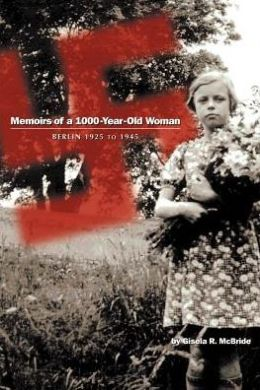 Memoirs of a 1000 - Year - Old Woman: Berlin 1925 to 1945