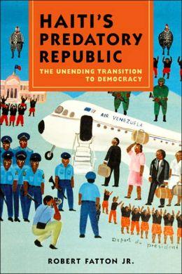 Haiti's Predatory Republic: The Unending Transition to Democracy