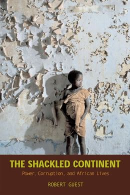 The Shackled Continent: Power, Corruption, and African Lives