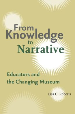 From Knowledge to Narrative: Educators and the Changing Museum