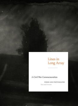 Lines in Long Array: A Civil War Commemoration: Poems and Photographs, Past and Present