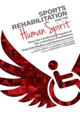 Sports Rehabilitation and the Human Spirit : How the Landmark Program at the Lakeshore Foundation Rebuilds Bodies and Restores Lives