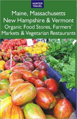 Maine, Massachusetts, New Hampshire & Vermont: The Best Organic Food Stores, Farmers' Markets & Vegetarian Restaurants