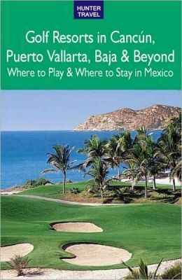 Golf Resorts in Cancun, Puerto Vallarta, Baja and Beyond
