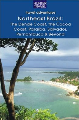Northeastern Brazil : The Dende Coast, Chapada Diamantina, the Marau Peninsula, the Cocoa Coast, Penambuco & Beyond