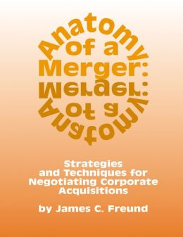 Anatomy of a Merger: Strategies and Techniques for Negotiating Corporate Acquisitions