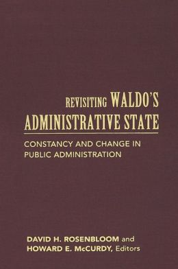 Revisiting Waldo's Administrative State: Constancy and Change in Public Administration