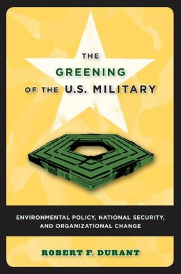 Greening of the U.S. Military: Environmental Policy, National Security, and Organizational Change