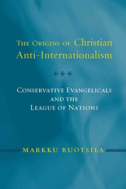Origins of Christian Anti-Internationalism: Conservative Evangelicals and the League of Nations