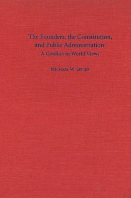 The Founders, the Constitution, and Public Administration: A Conflict in World Views
