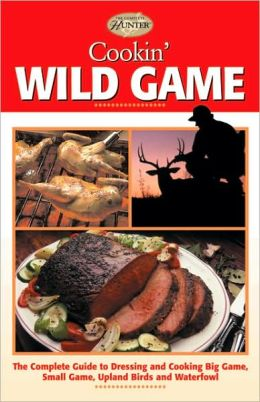 Cookin' Wild Game: The Complete Guide to Dressing and Cooking Big Game, Small Game, Upland Birds and Waterfowl