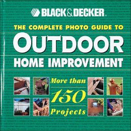 Black & Decker The Complete Photo Guide to Outdoor Home Improvement: More Than 150 Projects