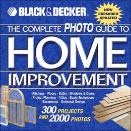 Black & Decker The Complete Photo Guide to Home Improvement: With 300 Projects and 2,000 Photos