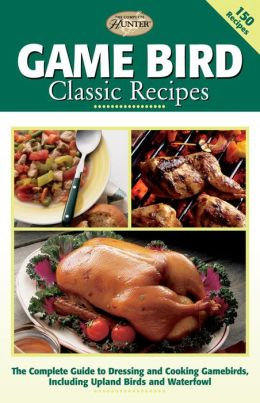 Game Bird Classic Recipes: The Complete Guide to Dressing and Cooking Gambebirds, Including Upland Birds and Waterfowl