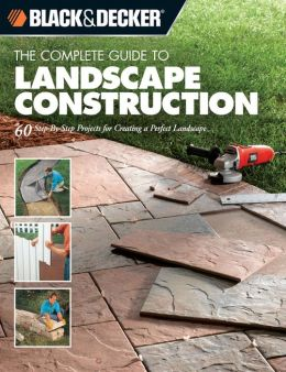 The Complete Guide to Landscape Construction: 60 Step-by-Step Projects for Creating a Perfect Landscape (Black & Decker Complete Guide Series)