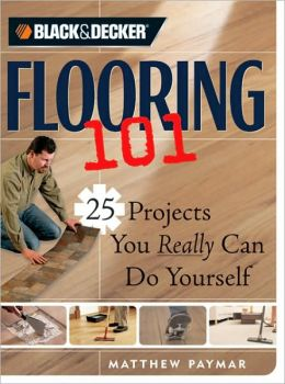 Black & Decker Flooring 101: 25 Projects You Really Can Do Yourself