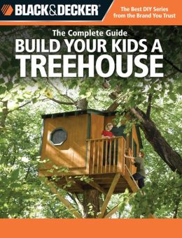 The Complete Guide: Build Your Kids a Treehouse (Black & Decker Series)