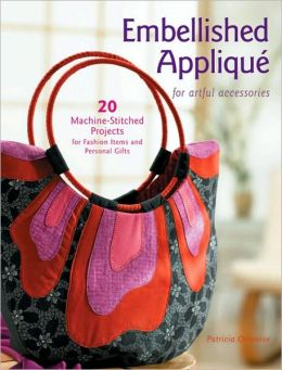 Embellished Applique for Artful Accessories: 20 Machine-Stitched Projects for Fashion Items and Personal Gifts