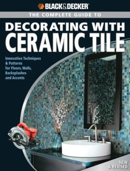 Black & Decker The Complete Guide to Decorating with Ceramic Tile: Innovative Techniques & Patterns for Floors, Walls, Backsplashes & Accents