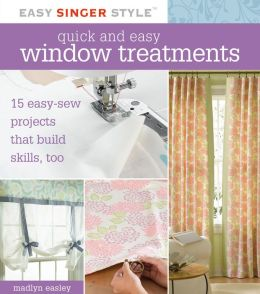 Quick and Easy Window Treatments: 15 Easy-Sew Projects That Build Skills, Too (Easy Singer Style Series)