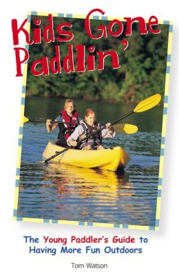 Kids Gone Paddlin': The Young Paddler's Guide to Having More Fun Outdoors