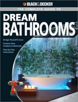 Black & Decker The Complete Guide to Dream Bathrooms: Design Yourself & Save - Features New Products & Materials - Step-by-Step Instructions