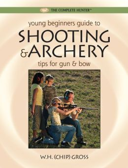 Young Beginner's Guide to Shooting and Archery: Tips for Gun and Bow (Complete Hunter Series)