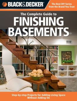 Black & Decker Complete Guide to Finishing Basements: Step-by-step Projects for Adding Living Space Without Adding On (Black and Decker Complete Guide Ser.)