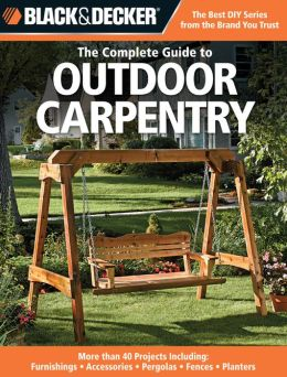 Black & Decker The Complete Guide to Outdoor Carpentry: More than 40 Projects Including: Furnishings - Accessories - Pergolas - Fences - Planters