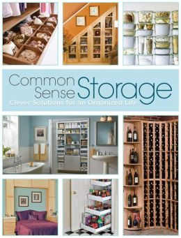 Common Sense Storage: Clever Solutions for an Organized Life