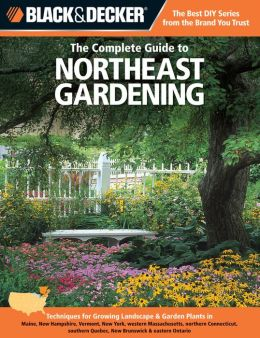 Black & Decker The Complete Guide to Northeast Gardening: Techniques for Growing Landscape & Garden Plants in Maine, New Hampshire, Vermont, New York, western Massachusetts, northern Connecticut, southern Quebec, New Brunswick & eastern Ontario