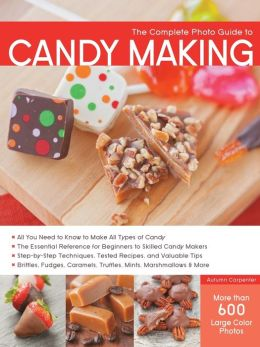 The Complete Photo Guide to Candy Making: All You Need to Know to Make All Types of Candy