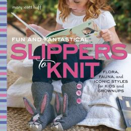 Fun and Fantastical Slippers to Knit: Flora, Fauna, and Iconic Styles for Kids and Grownups