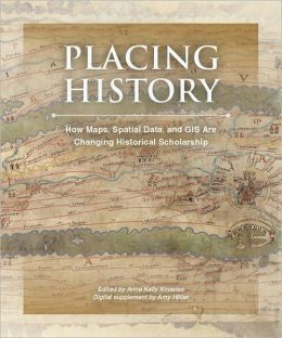 Placing History: How Maps, Spatial Data, and GIS Are Changing Historical Scholarship [With CDROM]