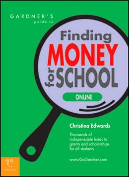 Gardner's Guide to Finding Money for School Online: Thousands of Indispensable leads to Grants and Scholarships for all Students
