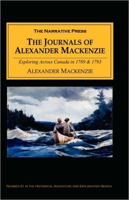 The Journals of Alexander MacKenzie: Exploring across Canada in 1789 and 1793