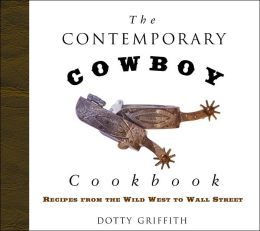 The Contemporary Cowboy Cookbook: Recipes from the Wild West to Wall Street