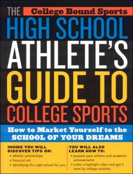 High School Athlete's Guide to College Sports: How to Market Yourself to the School of Your Dreams