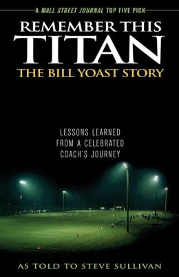 Remember This Titan: The Bill Yoast Story: Lessons Learned from a Celebrated Coach's Journey As Told to Steve Sullivan
