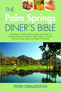 Palm Springs Diner's Bible: A Restaurant Guide for Palm Springs, Cathedral City, Rancho Mirage, Palm Desert, Indian Wells, la Quinta, Bermuda Dunes, Indio, and Desert Hot Springs