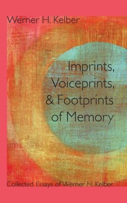 Imprints, Voiceprints, and Footprints of Memory: Collected Essays of Werner H. Kelber