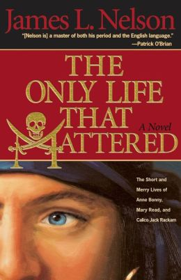 Only Life That Mattered: The Short and Merry Lives of Anne Bonny, Mary Read, and Calico Jack Rackam