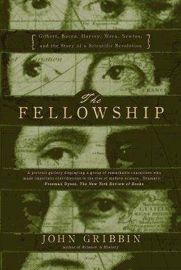 Fellowship: Gilbert, Bacon, Harvey, Wren, Newton, and the Story of the Scientific Revolution