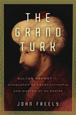 Grand Turk: Sultan Mehmet II-Conqueror of Constantinople and Master of an Empire