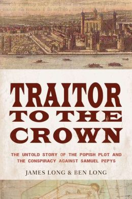 Traitor to the Crown: The Untold Story of the Popish Plot and the Conspiracy against Samuel Pepys