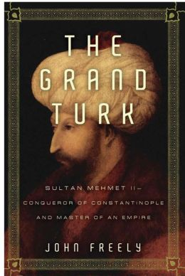 The Grand Turk: Sultan Mehmet II - Conqueror of Constantinople and Master of an Empire
