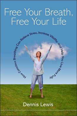 Free Your Breath, Free Your Life: How Conscious Breathing Can Relieve Stress, Increase Vitality, and Help You Live More Fully