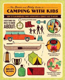 The Down and Dirty Guide to Camping with Kids: How to Plan Memorable Family Adventures and Connect Kids to Nature Helen Olsson