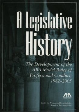 Legislative History: The Development of the ABA Model Rules of Professional Conduct, 1982-2005