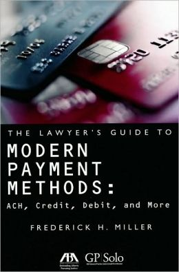 The Lawyer's Guide to Modern Payment Methods: ACH, Credit, Debit, and More Frederick H. Miller